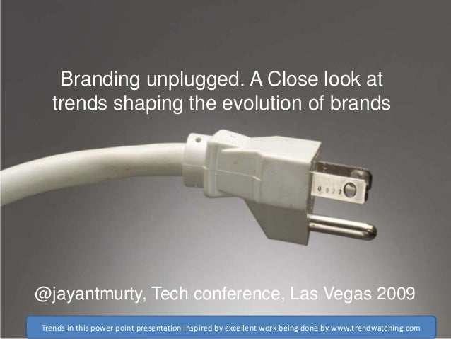 Branding unplugged. A Close look at trends shaping the evolution of brands  @jayantmurty, Tech conference, Las Vegas 2009 ...