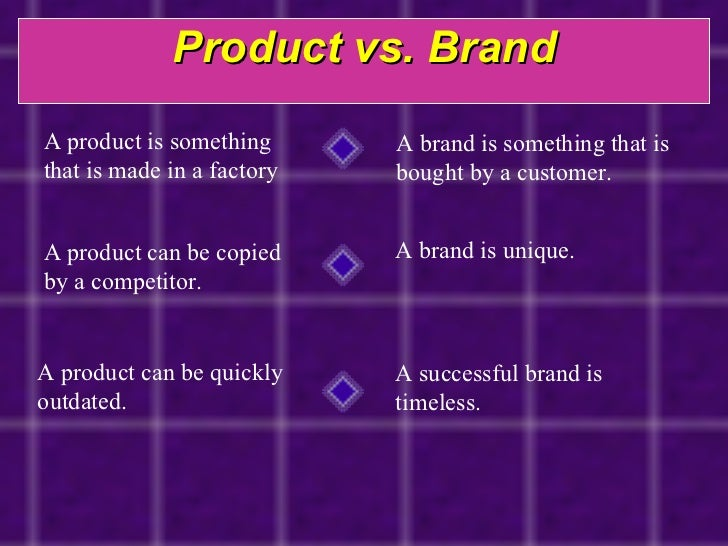 Product vs. Brand A product is something that is made in a factory  A brand is something that is bought by a customer. A p...