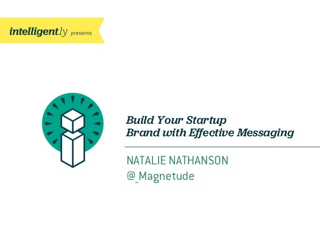 Build Your Startup Brand with Effective Messaging NATALIE NATHANSON @_Magnetude