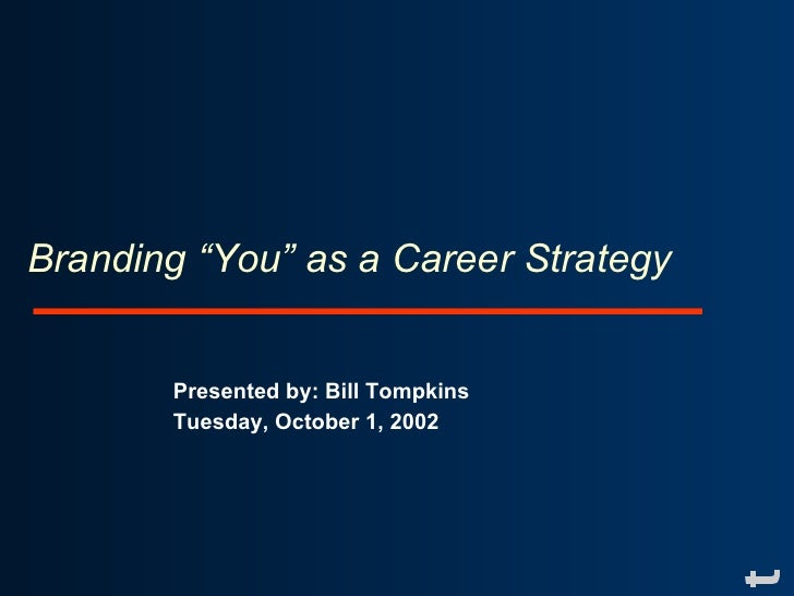 """Branding """"You"""" as a Career Strategy          Presented by: Bill Tompkins        Tuesday, October 1, 2002"""
