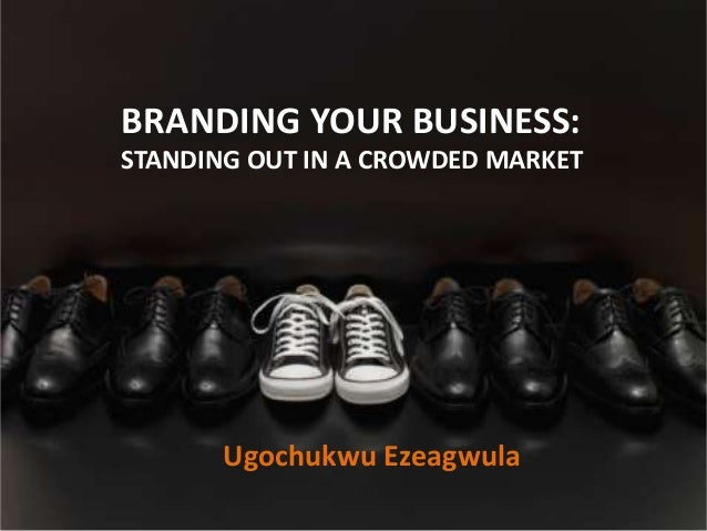 BRANDING YOUR BUSINESS: STANDING OUT IN A CROWDED MARKET Ugochukwu Ezeagwula