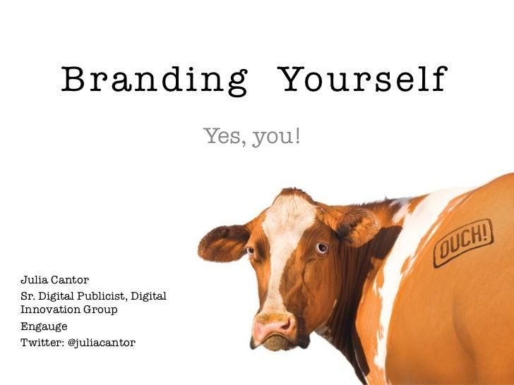 Branding Yourself                                 Yes, you!Julia CantorSr. Digital Publicist, DigitalInnovation GroupEngau...