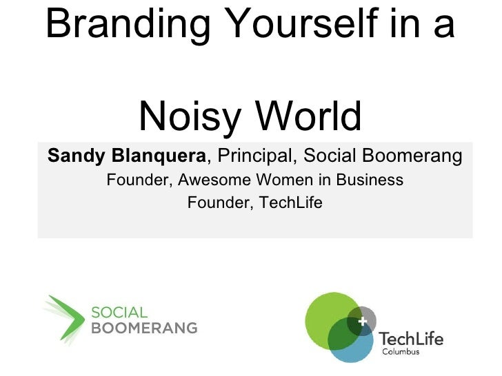 Branding Yourself in a  Noisy World Sandy Blanquera , Principal, Social Boomerang Founder, Awesome Women in Business Found...