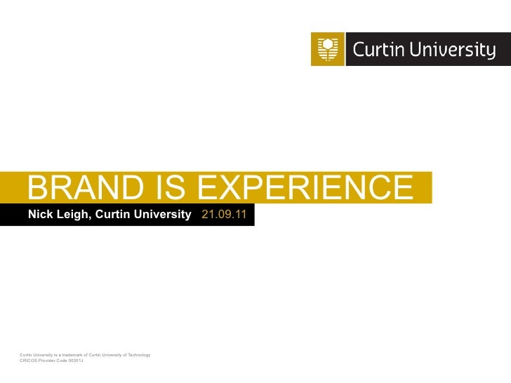 BRAND IS EXPERIENCE    Nick Leigh, Curtin University 21.09.11Curtin University is a trademark of Curtin University of Tech...