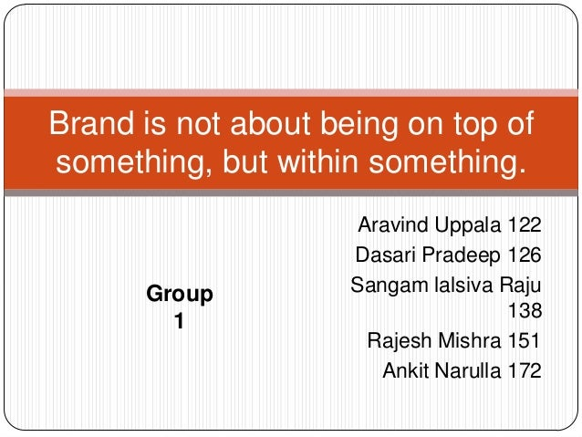 Brand is not about being on top of something, but within something.  Group 1  Aravind Uppala 122 Dasari Pradeep 126 Sangam...