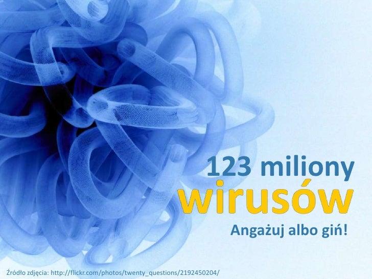 123 miliony                                                                         Angażuj albo gio!  Źródło zdjęcia: htt...