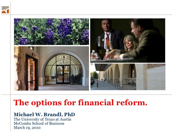 The options for financial reform. <ul><li>Michael W. Brandl, PhD </li></ul><ul><li>The University of Texas at Austin </li>...