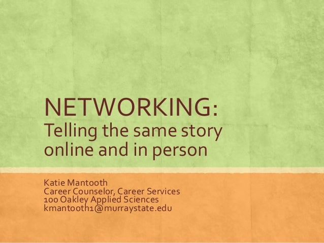 NETWORKING: Telling the same story online and in person Katie Mantooth Career Counselor, Career Services 100 Oakley Applie...