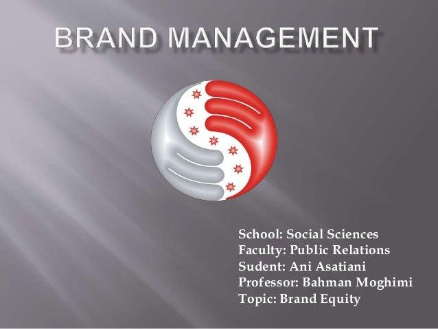 School: Social Sciences Faculty: Public Relations Sudent: Ani Asatiani Professor: Bahman Moghimi Topic: Brand Equity