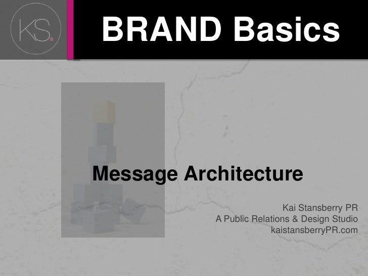 BRAND Basics<br />     Message Architecture<br />Kai Stansberry PR<br />A Public Relations & Design Studio <br />kaistansb...