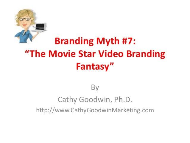 "Branding Myth #7:""The Movie Star Video BrandingFantasy""ByCathy Goodwin, Ph.D.http://www.CathyGoodwinMarketing.com"
