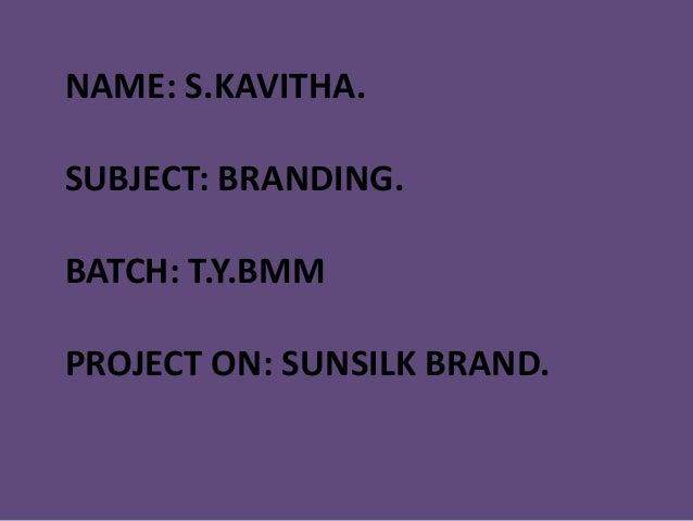 NAME: S.KAVITHA.SUBJECT: BRANDING.BATCH: T.Y.BMMPROJECT ON: SUNSILK BRAND.