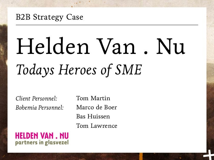 B2B Strategy CaseHelden Van . NuTodays Heroes of SMEClient Personnel:    Tom MartinBohemia Personnel:   Marco de Boer     ...