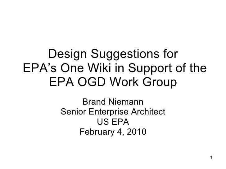 Design Suggestions for  EPA's One Wiki in Support of the EPA OGD Work Group Brand Niemann Senior Enterprise Architect US E...