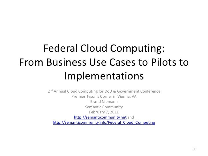 Federal Cloud Computing:From Business Use Cases to Pilots to        Implementations      2nd Annual Cloud Computing for Do...