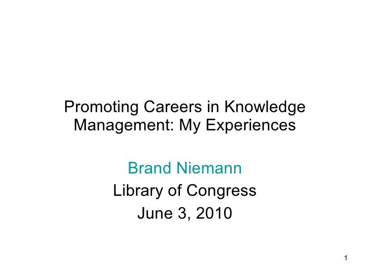 Promoting Careers in Knowledge Management: My Experiences Brand Niemann Library of Congress June 3, 2010