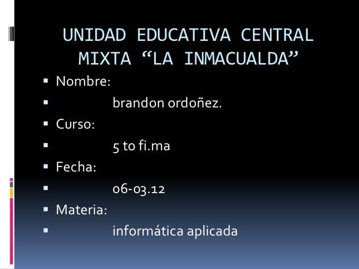 """UNIDAD EDUCATIVA CENTRAL     MIXTA """"LA INMACUALDA"""" Nombre:            brandon ordoñez. Curso:            5 to fi.ma F..."""