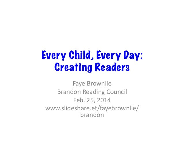 Every Child, Every Day: Creating Readers Faye	   Brownlie	    Brandon	   Reading	   Council	    Feb.	   25,	   2014	    ww...
