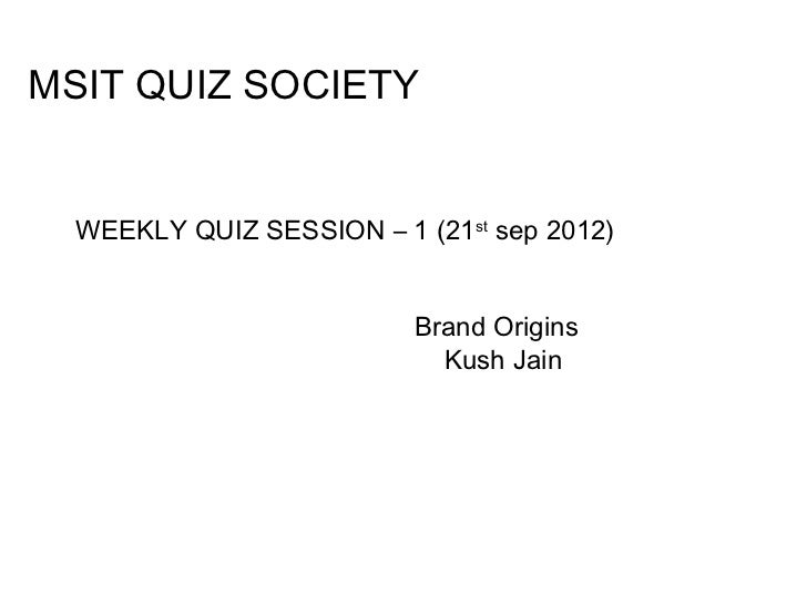 MSIT QUIZ SOCIETY  WEEKLY QUIZ SESSION – 1 (21st sep 2012)                          Brand Origins                         ...