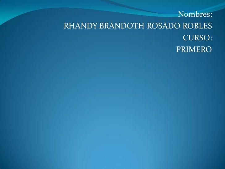 Nombres:RHANDY BRANDOTH ROSADO ROBLES                       CURSO:                     PRIMERO