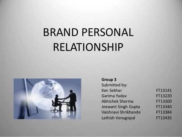 BRAND PERSONAL RELATIONSHIP         Group 3         Submitted by:         Ken Sekhar             FT13141         Garima Ya...