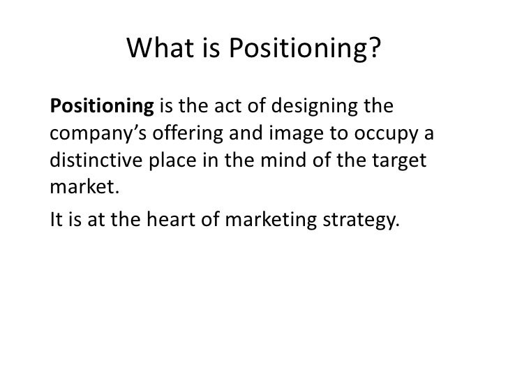 What is Positioning?<br />Positioning is the act of designing the company's offering and image to occupy a distinctive pla...