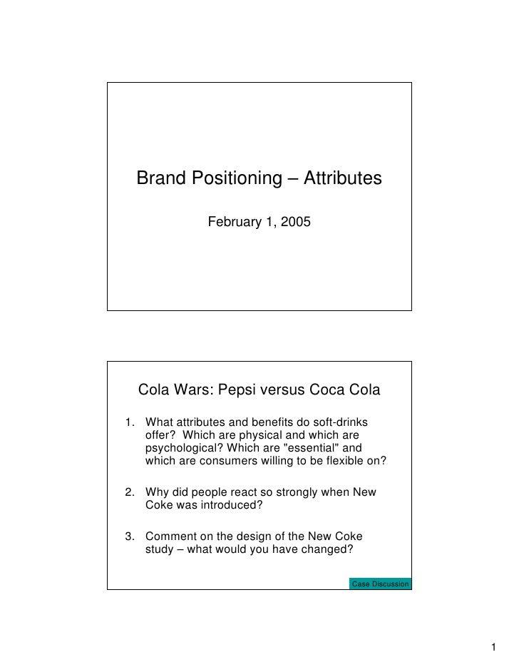 Brand Positioning – Attributes                 February 1, 2005       Cola Wars: Pepsi versus Coca Cola  1. What attribute...