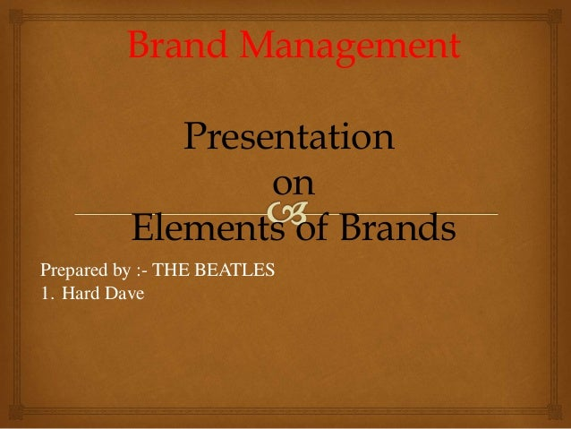 Brand Management Presentation on Elements of Brands Prepared by :- THE BEATLES 1. Hard Dave