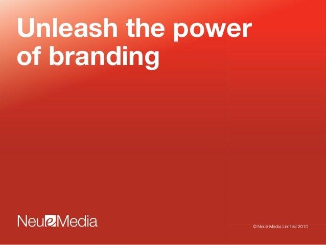 Unleash the power of branding © Neue Media Limited 2010