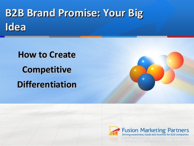 B2B Brand Promise: Your BigIdea  How to Create   Competitive  Differentiation