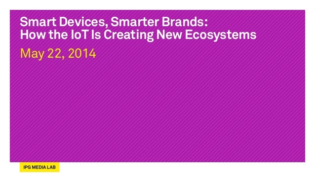 Smart Devices, Smarter Brands: How the IoT Is Creating New Ecosystems May 22, 2014