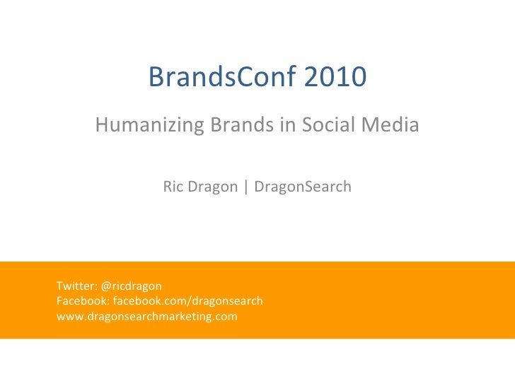 BrandsConf 2010 Humanizing Brands in Social Media Ric Dragon | DragonSearch <ul><ul><ul><li>Twitter: @ricdragon </li></ul>...
