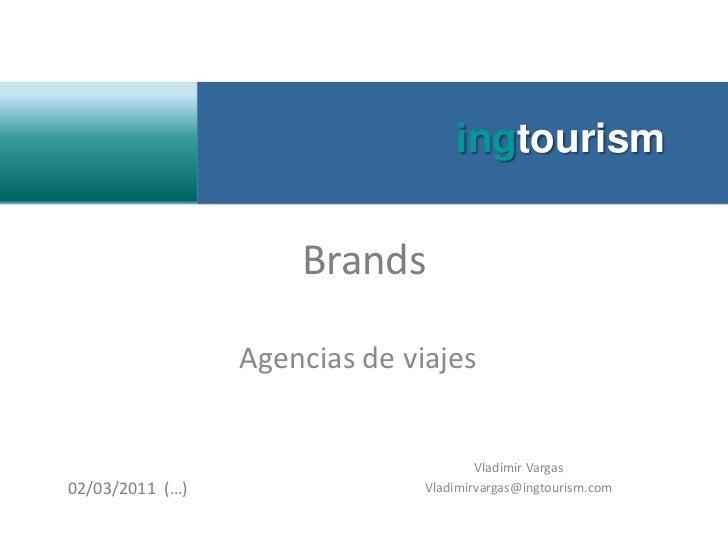 ingtourism<br />Brands<br />Agencias de viajes<br />Vladimir Vargas<br />Vladimirvargas@ingtourism.com<br />02/03/2011  (…...