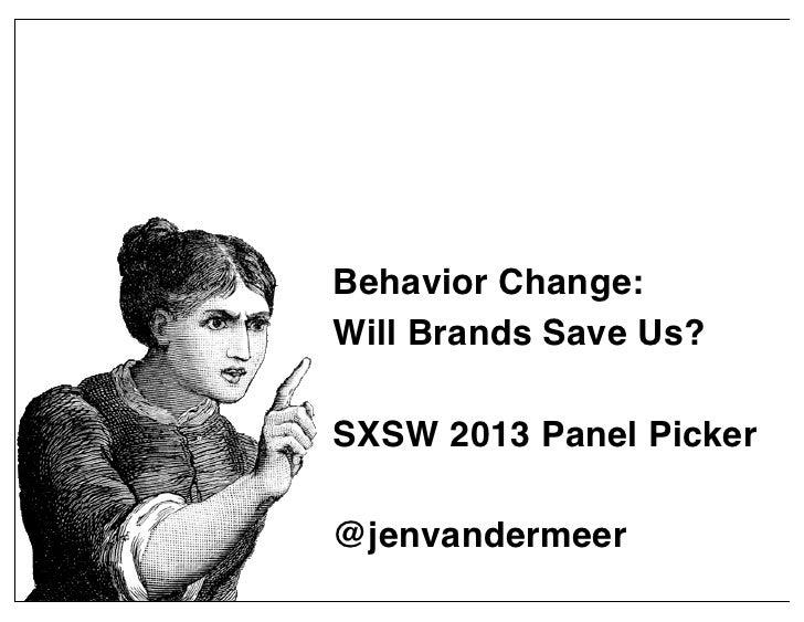 Behavior Change:Will Brands Save Us?SXSW 2013 Panel Picker@jenvandermeer