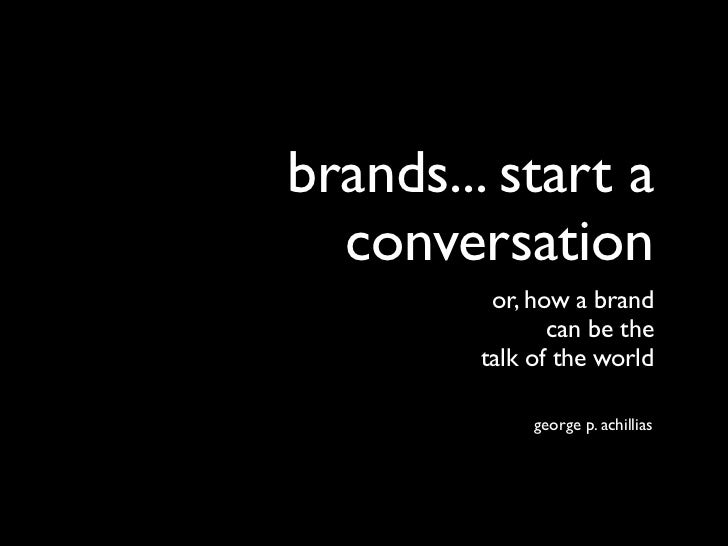 brands... start a  conversation         or, how a brand               can be the        talk of the world             geor...