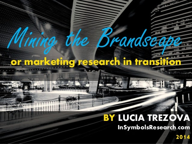 BY LUCIA TREZOVA InSymbolsResearch.com 2014 Mining the Brandscape or marketing research in transition