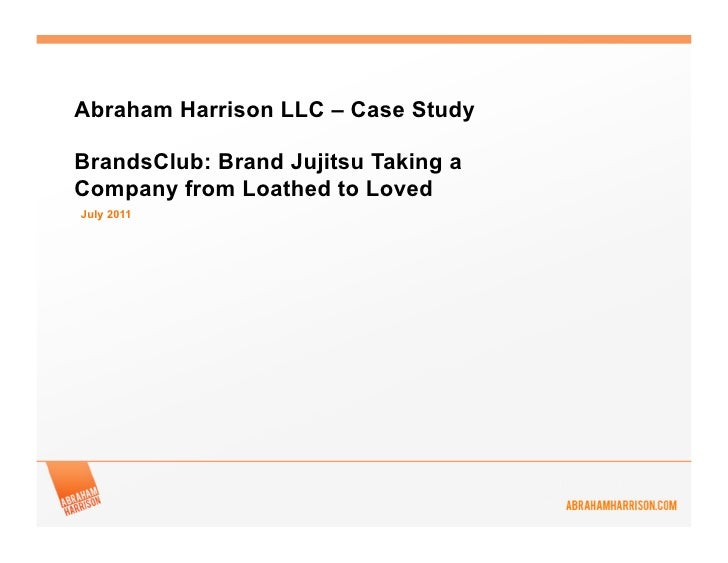 Abraham Harrison LLC – Case StudyBrandsClub: Brand Jujitsu Taking aCompany from Loathed to LovedJuly 2011