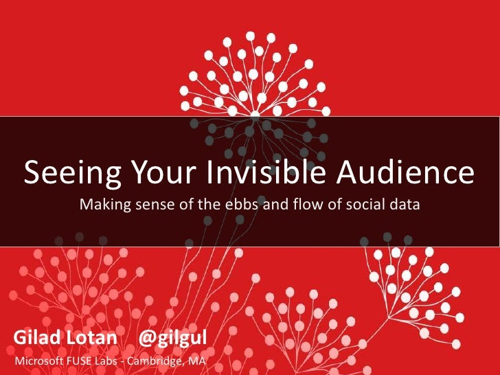 Seeing Your Invisible Audience<br />Making sense of the ebbs and flow of social data<br />Gilad Lotan    @gilgul<br />Micr...