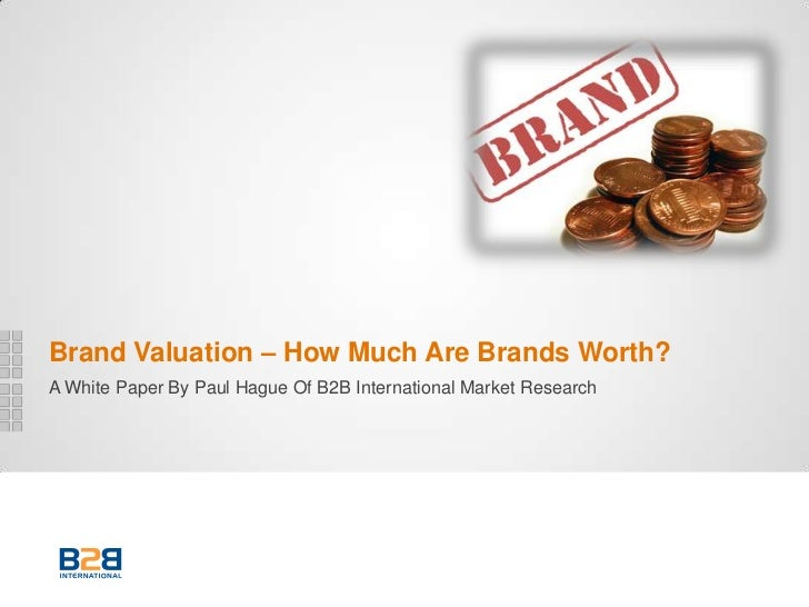 Brand Valuation – How Much Are Brands Worth?A White Paper By Paul Hague Of B2B International Market Research