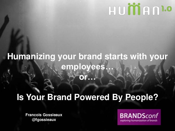 Humanizing your brand starts with your employees…<br />or…<br />Is Your Brand Powered By People? <br />Francois Gossieaux<...