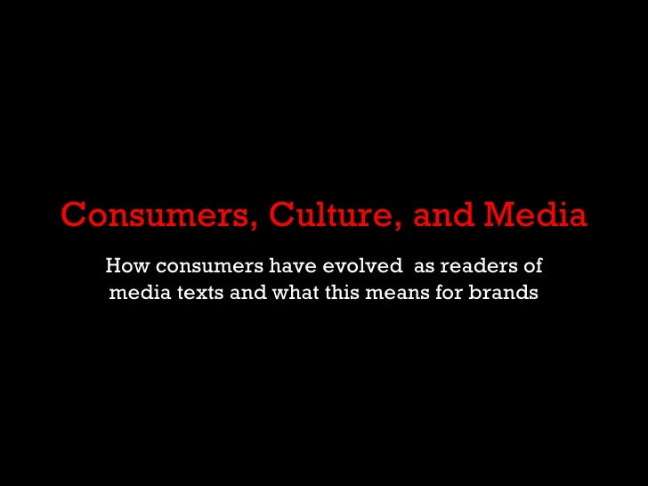 Consumers, Culture, and Media How consumers have evolved  as readers of media texts and what this means for brands