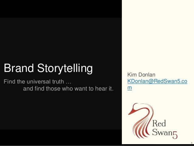 1 Brand Storytelling Find the universal truth … and find those who want to hear it. Kim Donlan KDonlan@RedSwan5.co m