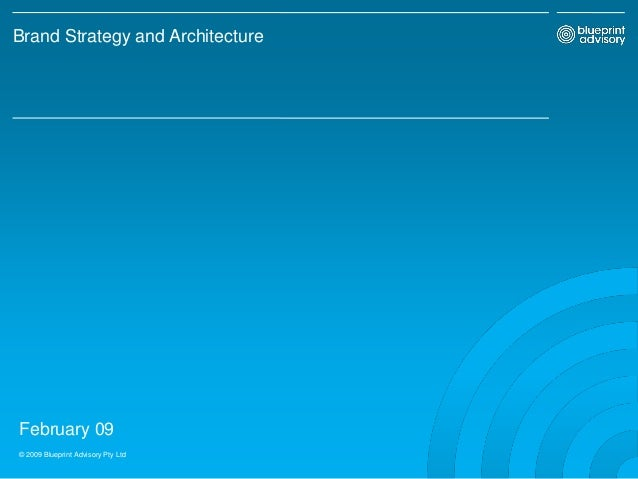 February 09 © 2009 Blueprint Advisory Pty Ltd Brand Strategy and Architecture