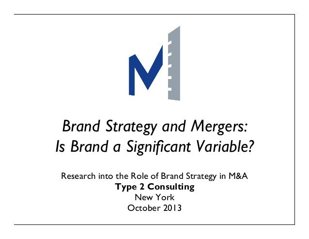Brand Strategy and Mergers: Is Brand a Significant Variable? Research into the Role of Brand Strategy in M&A Type 2 Consul...