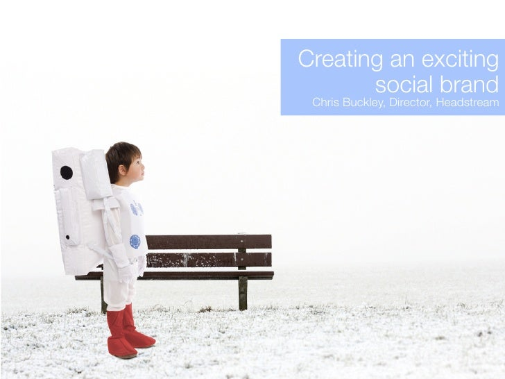 Creating an exciting        social brand  Chris Buckley, Director, Headstream