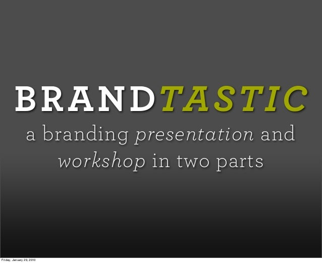 BRANDTASTIC a branding presentation and workshop in two parts Friday, January 29, 2010