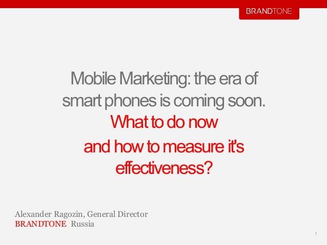 MobileMarketing:theeraofsmartphonesiscomingsoon.Whattodonowandhowtomeasureitseffectiveness?1Alexander Ragozin, General Dir...