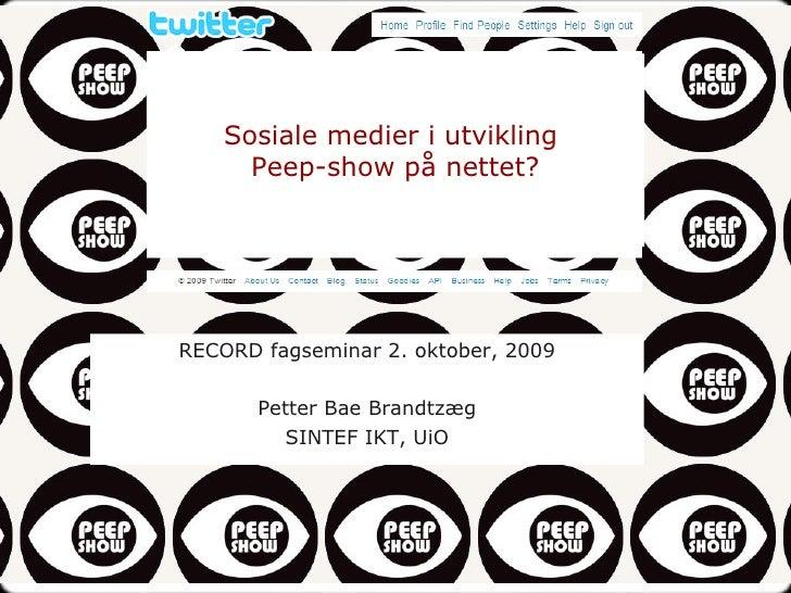Sosiale medier i utvikling  Peep-show på nettet? RECORD fagseminar 2. oktober, 2009 Petter Bae Brandtzæg SINTEF IKT, UiO