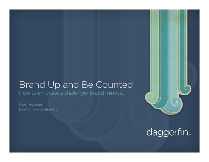 Brand Up and Be Counted How to embrace a challenger brand mindset  Scott Hauman Director, Brand Strategy