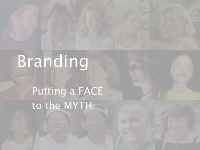 Branding Putting a FACE to the MYTH